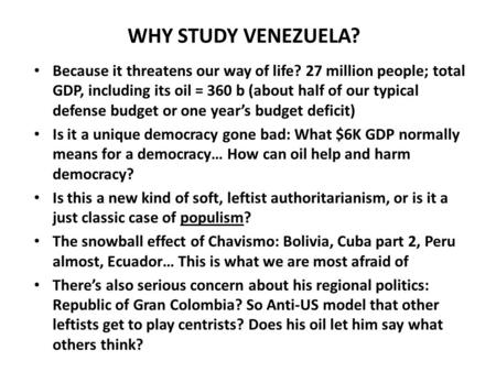 WHY STUDY VENEZUELA? Because it threatens our way of life? 27 million people; total GDP, including its oil = 360 b (about half of our typical defense budget.
