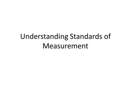 Understanding Standards of Measurement. Standards p. 14 Exact quantity that people agree to use to compare measurements – Ex. 1 foot = 12 in. 60 min =