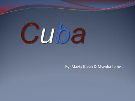 By: Maria Rosas & Myesha Lane. Map of Cuba Geography on Cuba  Cuba is the largest island of the west Indies group (equal in area to Pennsylvania),
