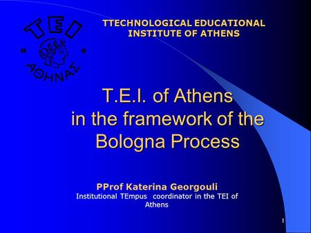 1 Τ.Ε.Ι. of Athens in the framework of the Bologna Process TTECHNOLOGICAL EDUCATIONAL INSTITUTE OF ATHENS PProf Katerina Georgouli Institutional TEmpus.