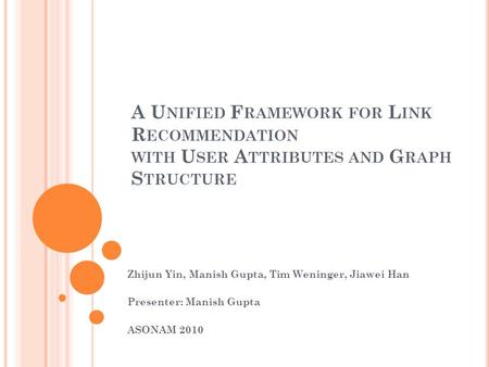 A U NIFIED F RAMEWORK FOR L INK R ECOMMENDATION WITH U SER A TTRIBUTES AND G RAPH S TRUCTURE Zhijun Yin, Manish Gupta, Tim Weninger, Jiawei Han Presenter: