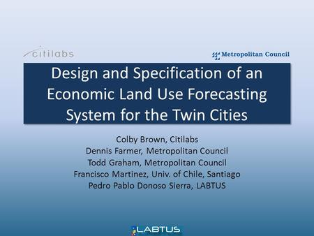 Design and Specification of an Economic Land Use Forecasting System for the Twin Cities Colby Brown, Citilabs Dennis Farmer, Metropolitan Council Todd.