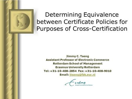 Determining Equivalence between Certificate Policies for Purposes of Cross-Certification Jimmy C. Tseng Assistant Professor of Electronic Commerce Rotterdam.