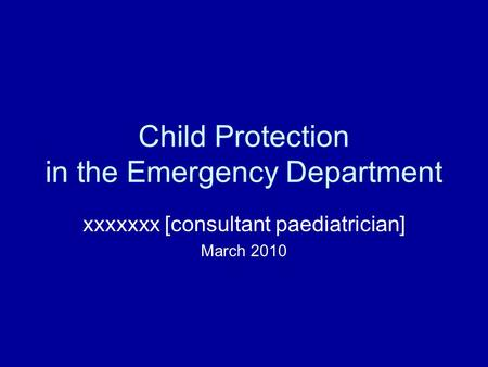 Child Protection in the Emergency Department xxxxxxx [consultant paediatrician] March 2010.
