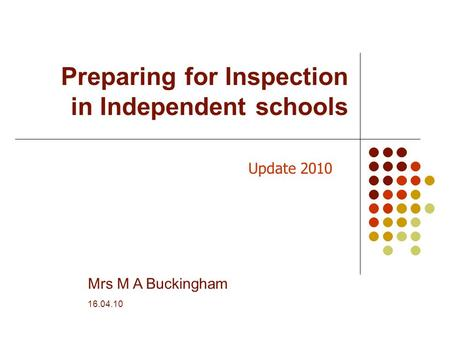 Preparing for Inspection in Independent schools Mrs M A Buckingham 16.04.10 Update 2010.