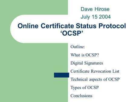 Online Certificate Status Protocol 'OCSP' Dave Hirose July 15 2004 Outline: What is OCSP? Digital Signatures Certificate Revocation List Technical aspects.