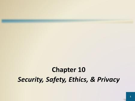 1 Chapter 10 Security, Safety, Ethics, & Privacy.