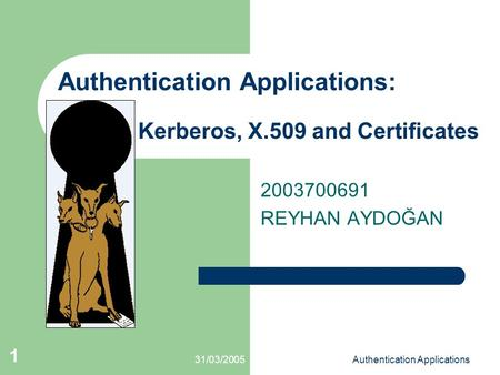 31/03/2005Authentication Applications 1 Authentication Applications: Kerberos, X.509 and Certificates 2003700691 REYHAN AYDOĞAN.