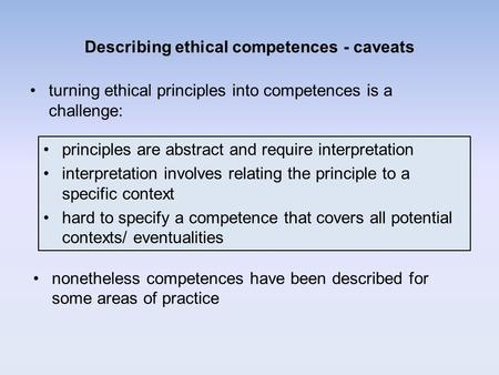 Describing ethical competences - caveats turning ethical principles into competences is a challenge: nonetheless competences have been described for some.