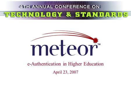 E-Authentication in Higher Education April 23, 2007.