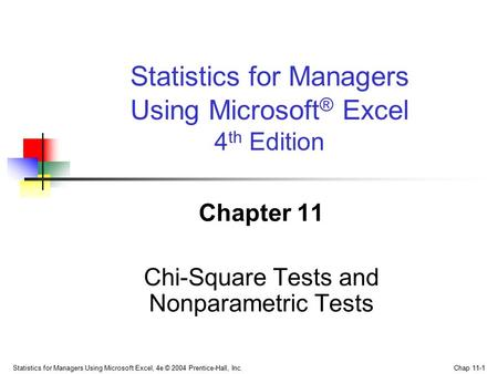 Statistics for Managers Using Microsoft Excel, 4e © 2004 Prentice-Hall, Inc. Chap 11-1 Chapter 11 Chi-Square Tests and Nonparametric Tests Statistics for.