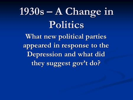 1930s – A Change in Politics What new political parties appeared in response to the Depression and what did they suggest gov't do?