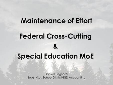 Maintenance of Effort Federal Cross-Cutting & Special Education MoE Daniel Lunghofer Supervisor, School District/ESD Accounting.