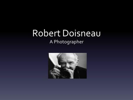 Robert Doisneau A Photographer. Photojournalism He was born on April 14th, 1912 and died on April, 1st 1994. He was a French photographer. In the 1930s.