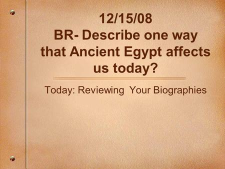 12/15/08 BR- Describe one way that Ancient Egypt affects us today? Today: Reviewing Your Biographies.