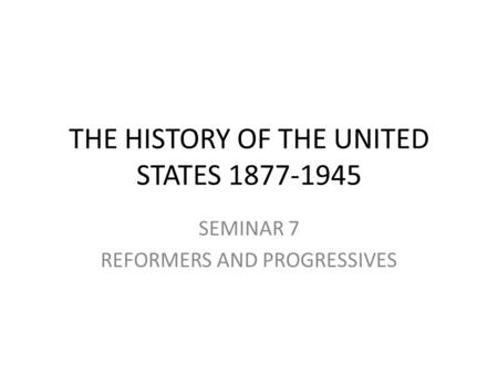 THE HISTORY OF THE UNITED STATES 1877-1945 SEMINAR 7 REFORMERS AND PROGRESSIVES.