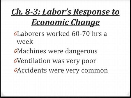 Ch. 8-3: Labor's Response to Economic Change 0 Laborers worked 60-70 hrs a week 0 Machines were dangerous 0 Ventilation was very poor 0 Accidents were.