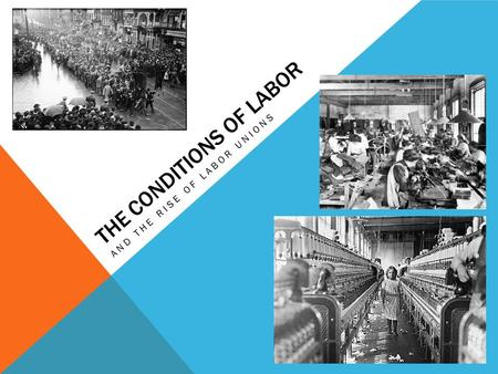 THE CONDITIONS OF LABOR AND THE RISE OF LABOR UNIONS.