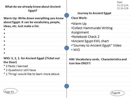 Page44 Page 43 Warm Up: Write down everything you know about Egypt. It can be vocabulary, people, ideas, etc. Just make a list. * * WIO: 3, 2, 1. for Ancient.