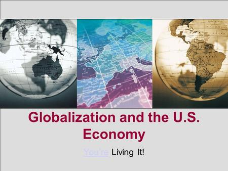 Globalization and the U.S. Economy You'reYou're Living It!