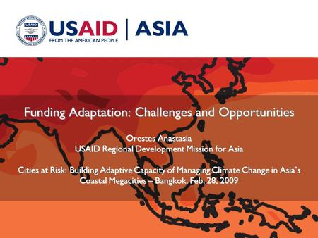 Funding Adaptation: Challenges and Opportunities Orestes Anastasia USAID Regional Development Mission for Asia Cities at Risk: Building Adaptive Capacity.