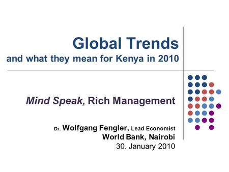 Global Trends and what they mean for Kenya in 2010 Mind Speak, Rich Management Dr. Wolfgang Fengler, Lead Economist World Bank, Nairobi 30. January 2010.