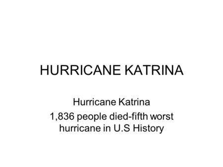 HURRICANE KATRINA Hurricane Katrina 1,836 people died-fifth worst hurricane in U.S History.