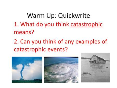 Warm Up: Quickwrite 1. What do you think catastrophic means? 2. Can you think of any examples of catastrophic events?