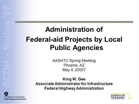 SCOH – Spring '07 Administration of Federal-aid Projects by Local Public Agencies AASHTO Spring Meeting Phoenix, AZ May 4, 20007 King W. Gee Associate.