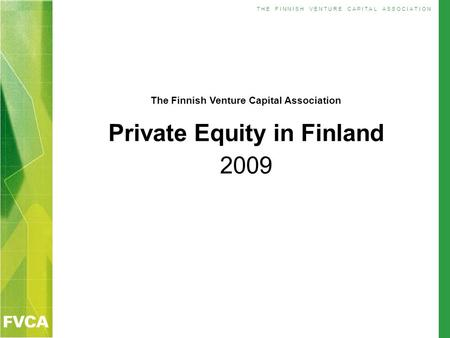 T H E F I N N I S H V E N T U R E C A P I T A L A S S O C I A T I O N The Finnish Venture Capital Association Private Equity in Finland 2009.