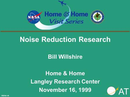 Noise Reduction Research Bill Willshire Home & Home Langley Research Center November 16, 1999 AT H&Hnr-vk.