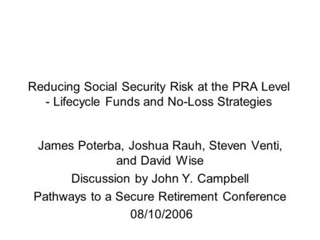 Reducing Social Security Risk at the PRA Level - Lifecycle Funds and No-Loss Strategies James Poterba, Joshua Rauh, Steven Venti, and David Wise Discussion.