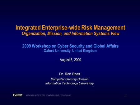 NATIONAL INSTITUTE OF STANDARDS AND TECHNOLOGY 1 Integrated Enterprise-wide Risk Management Organization, Mission, and Information Systems View 2009 Workshop.