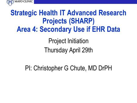 Strategic Health IT Advanced Research Projects (SHARP) Area 4: Secondary Use if EHR Data Project Initiation Thursday April 29th PI: Christopher G Chute,