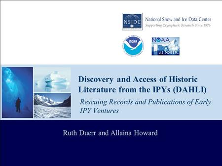 Discovery and Access of Historic Literature from the IPYs (DAHLI) Rescuing Records and Publications of Early IPY Ventures Ruth Duerr and Allaina Howard.