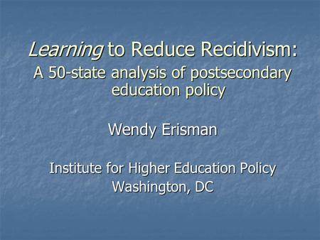Learning to Reduce Recidivism: A 50-state analysis of postsecondary education policy Wendy Erisman Institute for Higher Education Policy Washington, DC.