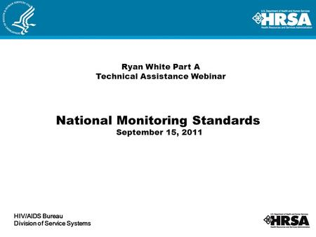 National Monitoring Standards September 15, 2011 Ryan White Part A Technical Assistance Webinar HIV/AIDS Bureau Division of Service Systems.