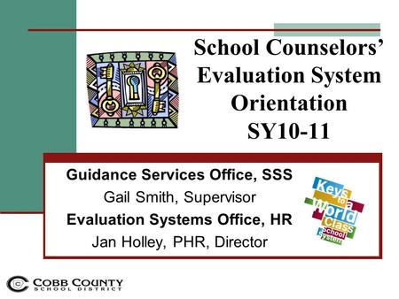 School Counselors' Evaluation System Orientation SY10-11 Guidance Services Office, SSS Gail Smith, Supervisor Evaluation Systems Office, HR Jan Holley,