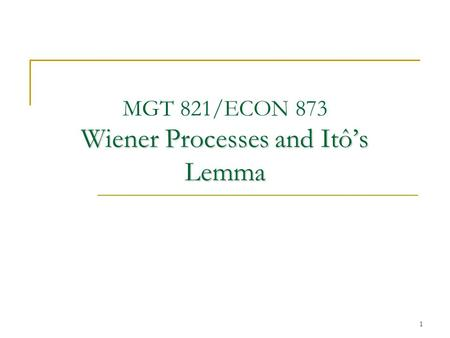 1 Wiener Processes and Itô's Lemma MGT 821/ECON 873 Wiener Processes and Itô's Lemma.