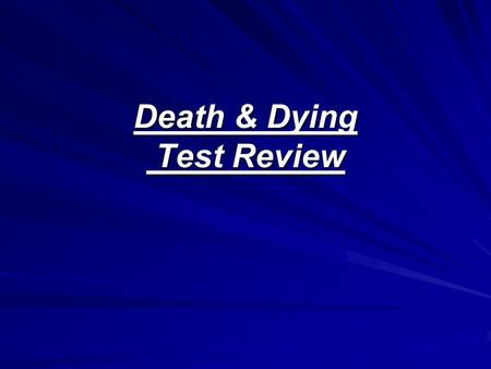 "Death & Dying Test Review. Why we fear death? Most fear is of the ""unknown. Death is the greatest ""unknown."" Hiding from it/never talking about it will."