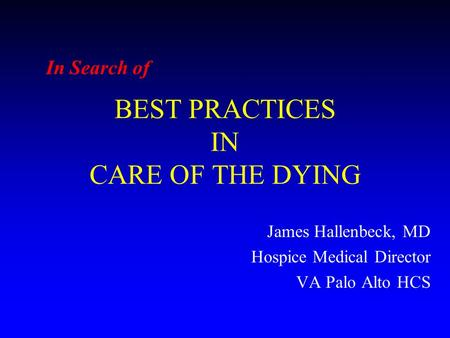BEST PRACTICES IN CARE OF THE DYING James Hallenbeck, MD Hospice Medical Director VA Palo Alto HCS In Search of.