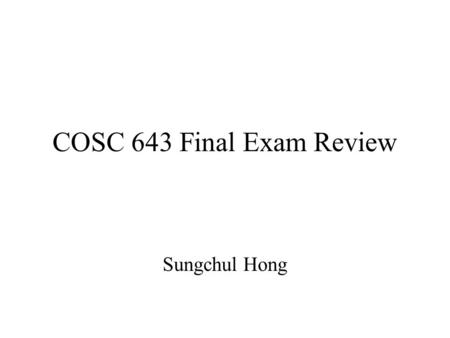 COSC 643 Final Exam Review Sungchul Hong. Types of Questions Multiple choice True/False Short answer Analysis (Short essay)