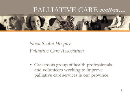 1 Nova Scotia Hospice Palliative Care Association Grassroots group of health professionals and volunteers working to improve palliative care services in.
