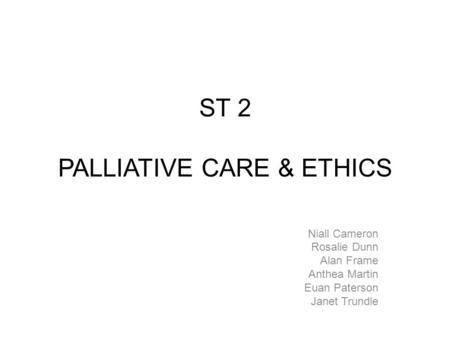 ST 2 PALLIATIVE CARE & ETHICS Niall Cameron Rosalie Dunn Alan Frame Anthea Martin Euan Paterson Janet Trundle.