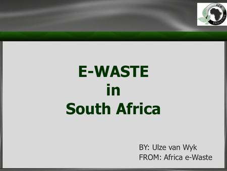 E-WASTE in South Africa BY: Ulze van Wyk FROM: Africa e-Waste.