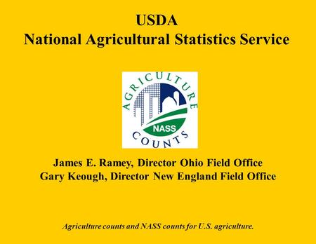 USDA National Agricultural Statistics Service James E. Ramey, Director Ohio Field Office Gary Keough, Director New England Field Office Agriculture counts.