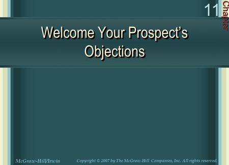 Welcome Your Prospect's Objections Chapter 11 McGraw-Hill/Irwin Copyright © 2007 by The McGraw-Hill Companies, Inc. All rights reserved.