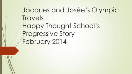 Jacques and Josée's Olympic Travels Happy Thought School's Progressive Story February 2014.