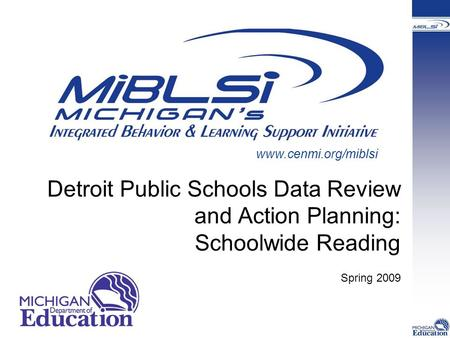 Detroit Public Schools Data Review and Action Planning: Schoolwide Reading Spring 2009 www.cenmi.org/miblsi.