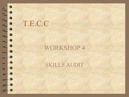 T.E.C.C WORKSHOP 4 SKILLS AUDIT. LEARNING OBJECTIVES Participants are to develop the ability to: 4 Know oneself with respect to, personality qualities,